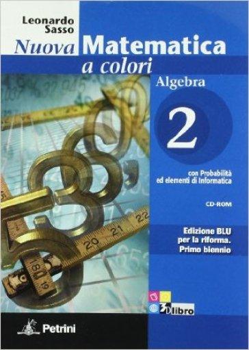Nuova matematica a colori. Algebra. Con quaderno di recupero. Ediz. blu. Per le Scuole superiori. Con CD-ROM. Con espansione online. 2. - Leonardo Sasso |