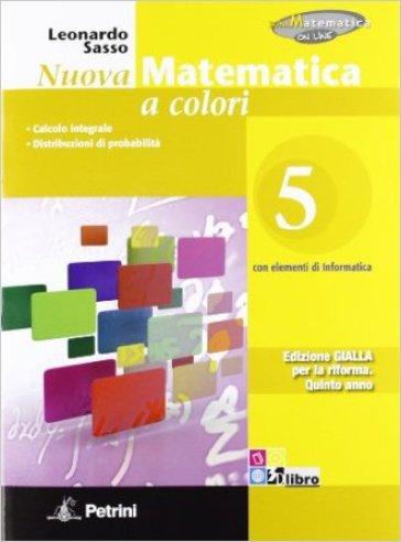 Nuova matematica a colori. Ediz. gialla. Per le Scuole superiori. Con CD-ROM. Con espansione online. 5: Calcolo integrale-Distribuzioni di probabilità - Leonardo Sasso |