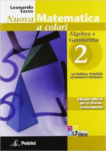 Nuova matematica a colori. Ediz. gialla. Per le Scuole superiori. Con CD-ROM. Con espansione online. 2: Algebra e geometria con statistica, probabilità ed elementi di informatica