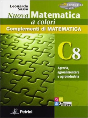 Nuova matematica a colori. Vol. C8: Agraria, agroalimentare e agroindustria. Ediz. verde. Per le Scuole superiori. Con CD-ROM. Con espansione online - Leonardo Sasso |