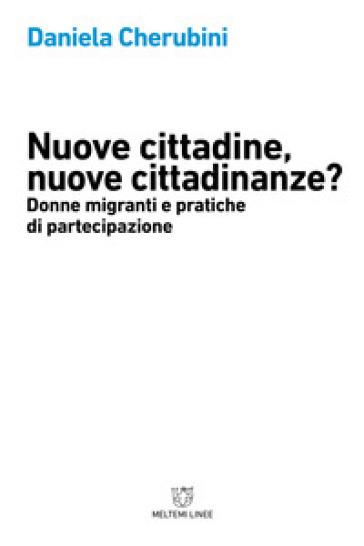 Nuove cittadine, nuove cittadinanze? Donne migranti e pratiche di partecipazione - Daniela Cherubini |
