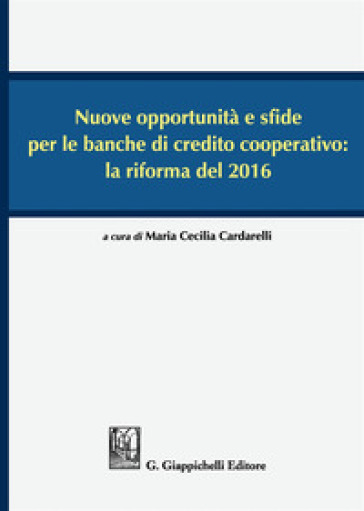 Nuove opportunità e sfide per le banche di credito cooperativo: la riforma del 2016. Atti del Convegno (Lecce, 16-17 dicembre 2016) - M. C. Cardarelli |