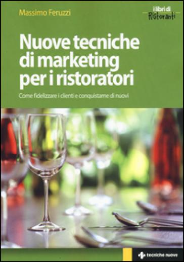 Nuove tecniche di marketing per i ristoratori. Come fidelizzare i clienti e conquistarne di nuovi - Massimo Feruzzi |