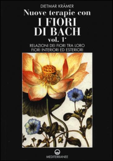 Nuove terapie con i fiori di Bach. 1: Relazioni dei fiori tra loro. Fiori interiori ed esteriori - Dietmar Kramer   Rochesterscifianimecon.com