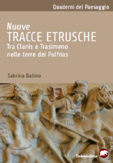 Nuove tracce etrusche. Tra Clanis e Trasimeno nelle terre dei Pulfnas - Sabrina Batino  