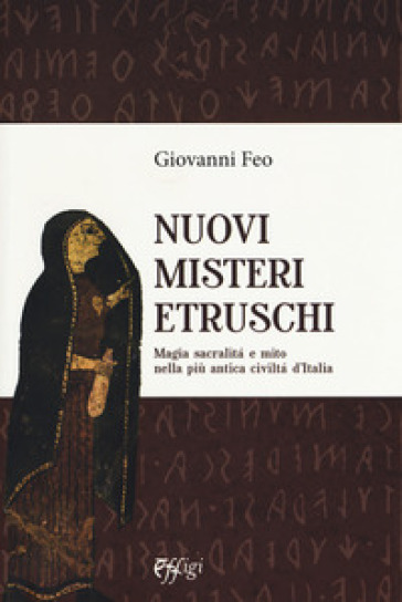 Nuovi misteri etruschi. Magia, sacralità e mito nella più antica civiltà d'Italia - Giovanni Feo | Thecosgala.com