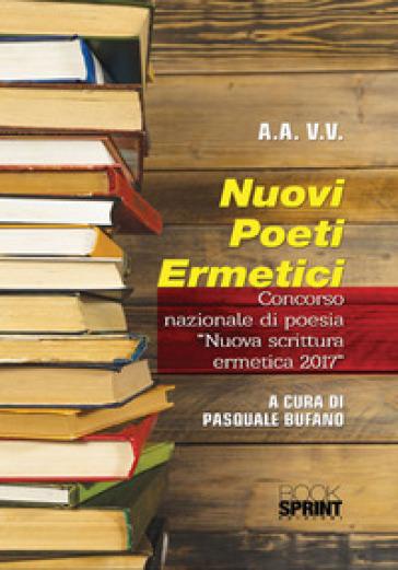 Nuovi poeti ermetici. Concorso nazionale di poesia «Nuova scrittura ermetica 2017» - P. Bufano  