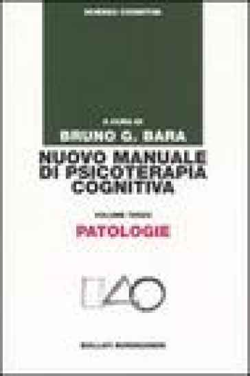 Nuovo manuale di psicoterapia cognitiva. 3.Patologie - B. G. Bara |