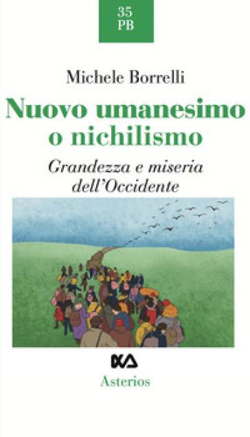 Nuovo umanesimo o nichilismo. Grandezza e miseria dell'Occidente - Michele Borrelli | Rochesterscifianimecon.com