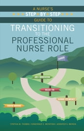 A Nurse s Step-By-Step Guide to Transitioning to the Professional Nurse Role