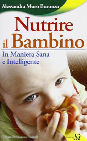 Nutrire il bambino in maniera sana e intelligente - Alessandra Moro Buronzo | Rochesterscifianimecon.com