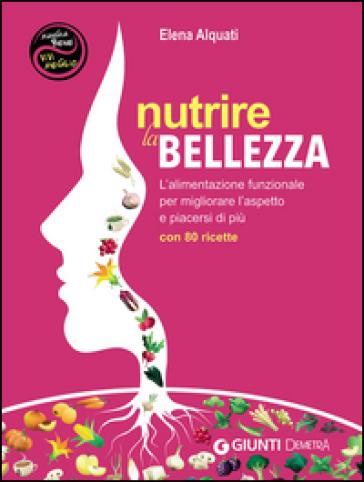 Nutrire la bellezza. L'alimentazione funzionale per migliorare l'aspetto e piacersi di più. Con 80 ricette - Elena Alquati |