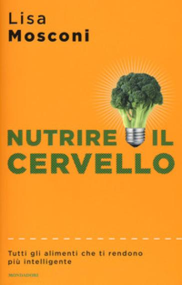Nutrire il cervello. Tutti gli alimenti che ti rendono più intelligente - Lisa Mosconi | Jonathanterrington.com