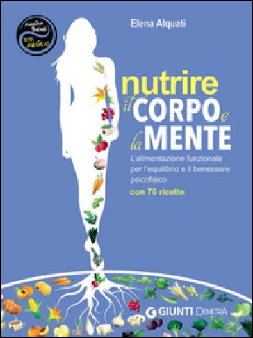 Nutrire il corpo e la mente. L'alimentazione funzionale per l'equilibrio e il benessere psicofisico. Con 70 ricette - Elena Alquati | Thecosgala.com