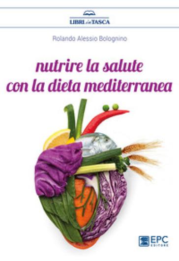 Nutrire la salute con la dieta mediterranea - Rolando Alessio Bolognino   Thecosgala.com