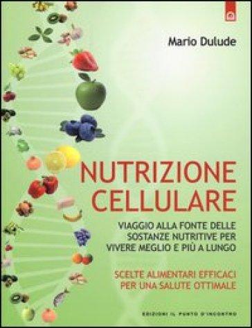 Nutrizione cellulare. Viaggio alla fonte delle sostanze nutritive per vivere meglio e più a lungo - Mario Dulude  
