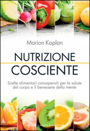 Nutrizione cosciente. Scelte alimentari consapevoli per la salute del corpo e il benessere della mente - Marion Kaplan  