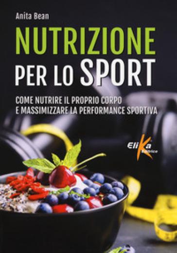 Nutrizione per lo sport. Come nutrire il proprio corpo e massimizzare la performance sportiva - Anita Bean | Jonathanterrington.com