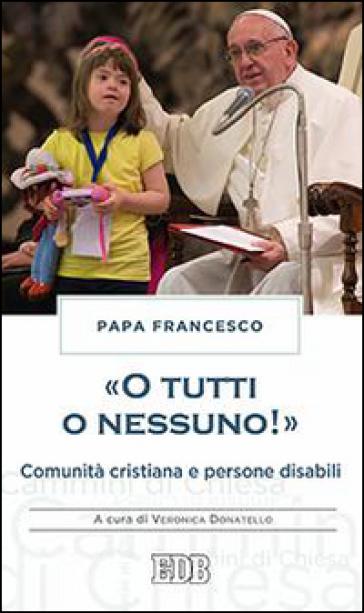 «O tutti o nessuno!» Comunità cristiana e persone disabili - Papa Francesco (Jorge Mario Bergoglio) |