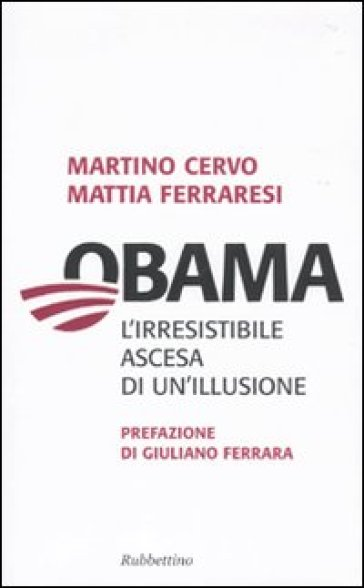 Obama. L'irresistibile ascesa di un'illusione - Mattia Ferraresi |