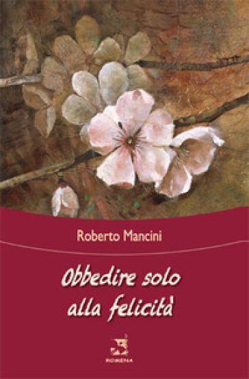 Obbedire solo alla felicità - Roberto Mancini |