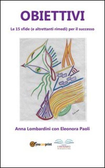 Obiettivi. Le 15 sfide (e altrettanti rimedi) per il successo - Anna Lombardini   Rochesterscifianimecon.com