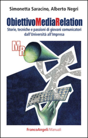 Obiettivo media relation. Storie, tecniche e passioni di giovani comunicatori dall'università all'impresa - Simonetta Saracino |