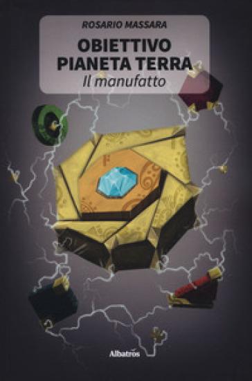 Obiettivo pianeta Terra. Il manufatto - Rosario Massara | Rochesterscifianimecon.com