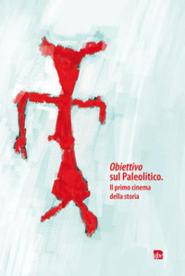 Obiettivo sul Paleolitico. Il primo cinema della storia - F. Gonzato | Kritjur.org