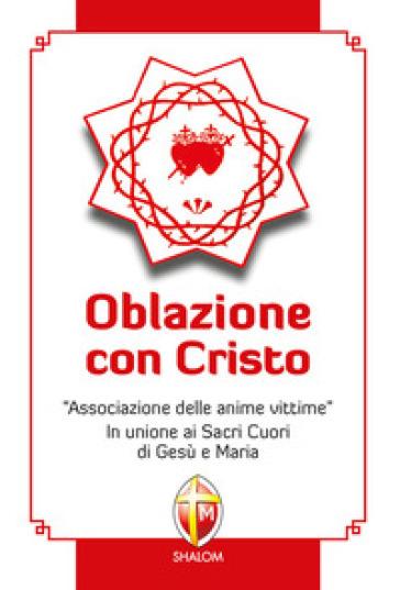 Oblazione con Cristo. «Associazione delle anime vittime». In unione ai Sacri Cuori di Gesù e Maria - Francesco Giorgianni |