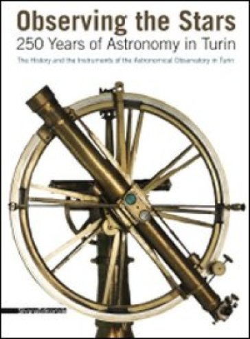 Observing the stars. 250 years of astronomy in Turin. The history and the instruments of the astronomical observatory in Turin