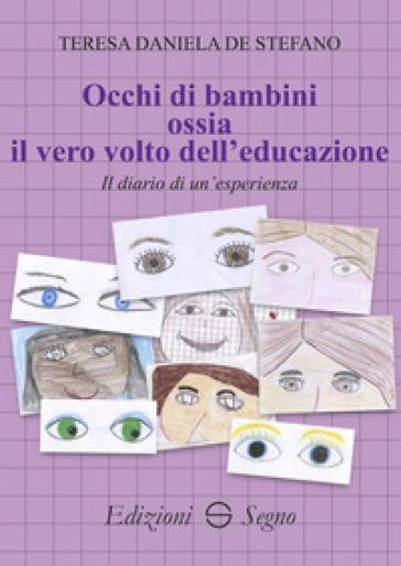 Occhi di bambini ossia il vero volto dell'educazione. Il diario di un'esperienza - Teresa Daniela De Stefano |