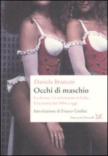 Occhi di maschio. Le donne e la televisione in Italia. Una storia dal 1954 a oggi - Daniela Brancati   Rochesterscifianimecon.com