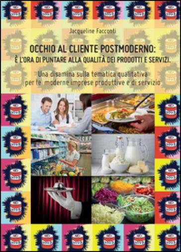 Occhio al cliente postmoderno: è l'ora di puntare alla qualità dei prodotti e dei servizi - Jacqueline Facconti |