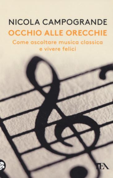 Occhio alle orecchie. Come ascoltare musica classica e vivere felici - Nicola Campogrande  