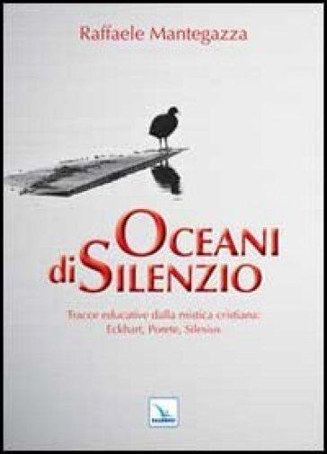 Oceani di silenzio. Tracce educative dalla mistica cristiana: Eckhart, Porete, Silesius - Raffaele Mantegazza  