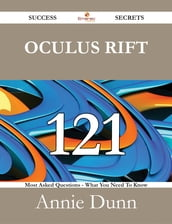 Oculus Rift 121 Success Secrets - 121 Most Asked Questions On Oculus Rift - What You Need To Know
