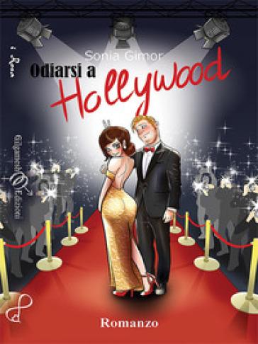 Odiarsi a Hollywood - Sonia Gimor |