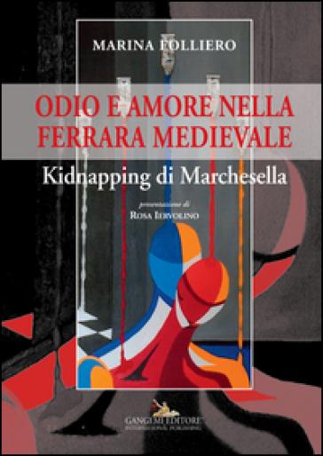 Odio e amore nella Ferrara medievale. Kidnapping di Marchesella - Marina Folliero |