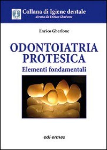 Odontoiatria protesica. Elementi fondamentali - Enrico F. Gherlone |