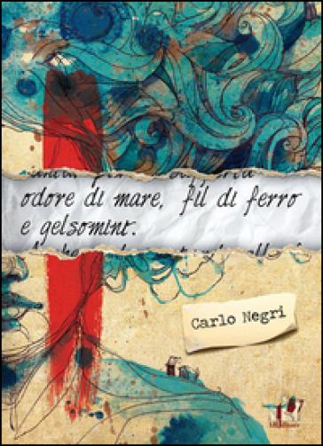 Odore di mare, fil di ferro e gelsomini - Carlo Negri |