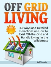 Off Grid Living: 33 Ways and Detailed Deractions on How to Exist Off-the-Grid and Handle Living in the Wilderness