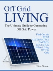 Off Grid Living: The Ultimate Guide to Generating Off Grid Power. Find Out the Best Alternative Energy Solution When Living Off The Grid