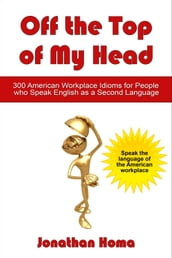 Off the Top of My Head: 300 American Workplace Idioms for People Who Speak English as a Second Language