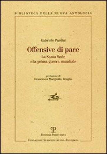 Offensive di pace. La Santa Sede e la prima guerra mondiale - Gabriele Paolini |