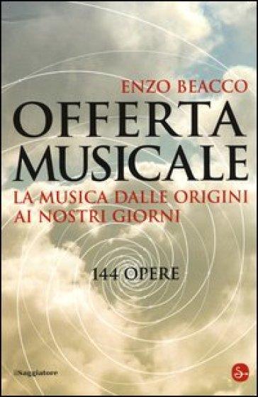 Offerta musicale. La musica dalle origini ai nostri giorni. 144 opere - Enzo Beacco  