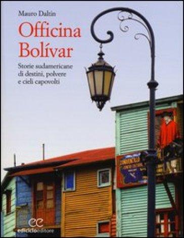 Officina Bolivar. Storie sudamericane di destini, polvere e cieli capovolti - Mauro Daltin |