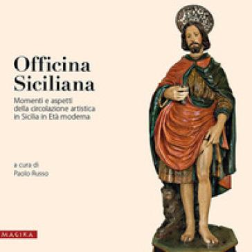Officina siciliana. Momenti e aspetti della circolazione artistica in Sicilia in età moderna - P. Russo |