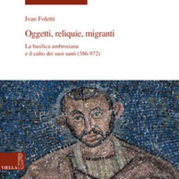 Oggetti, reliquie e migranti. La basilica ambrosiana e e il culto dei suoi santi (386-973). Ediz. illustrata - Ivan Foletti |