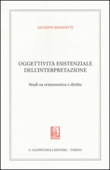 Oggettività esistenziale dell'interpretazione. Studi su ermeneutica e diritto - Giuseppe Benedetti   Thecosgala.com